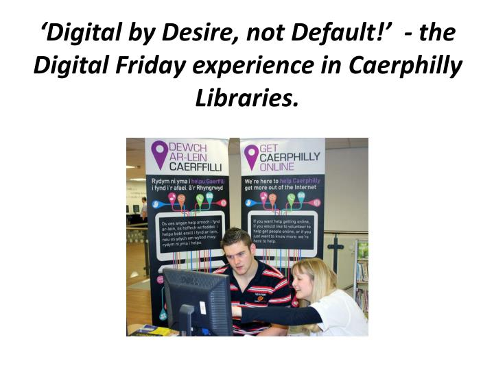 Digital by desire not default the digital friday experience in caerphilly libraries