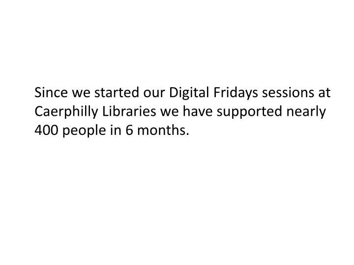 Since we started our Digital Fridays sessions at Caerphilly Libraries we have supported nearly 400 people in 6 months.