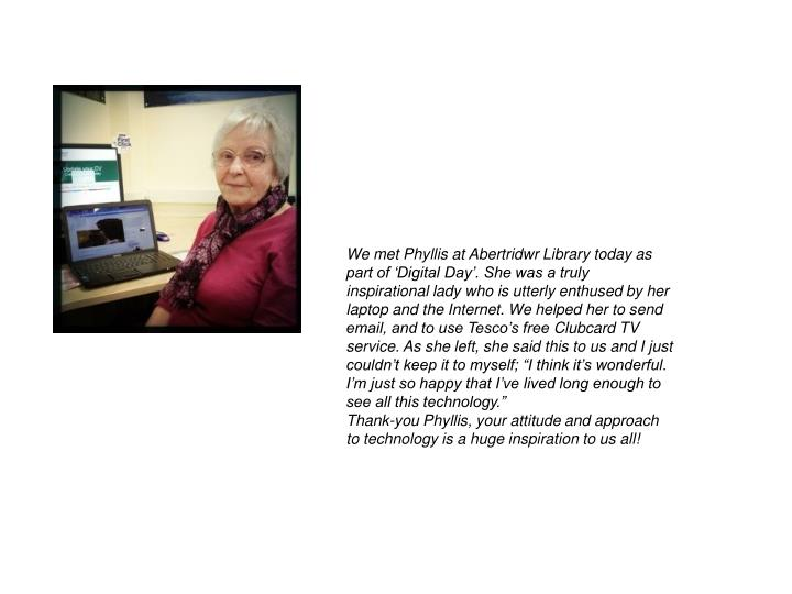 We met Phyllis at Abertridwr Library today as part of 'Digital Day'. She was a truly inspirational lady who is utterly enthused by her laptop and the Internet. We helped her to send email, and to use Tesco's free