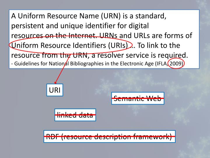 A Uniform Resource Name (URN) is a standard, persistent and unique identifier for digital