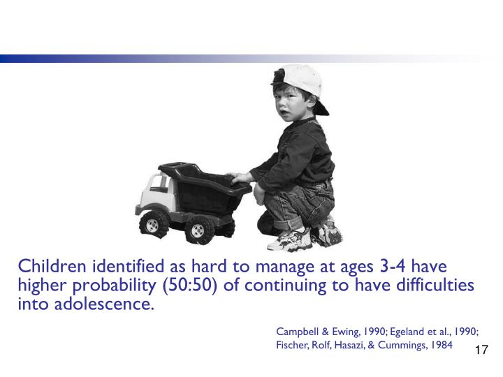 Children identified as hard to manage at ages 3-4 have higher probability (50:50) of continuing to have difficulties into adolescence.