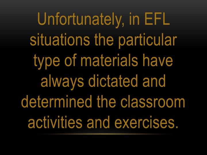 Unfortunately, in EFL situations the particular type of materials have always dictated and determined the classroom activities and exercises.