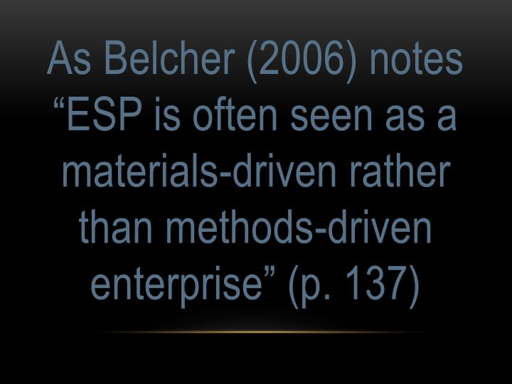 "As Belcher (2006) notes ""ESP is often seen as a materials-driven rather than methods-driven enterprise"" (p. 137)"