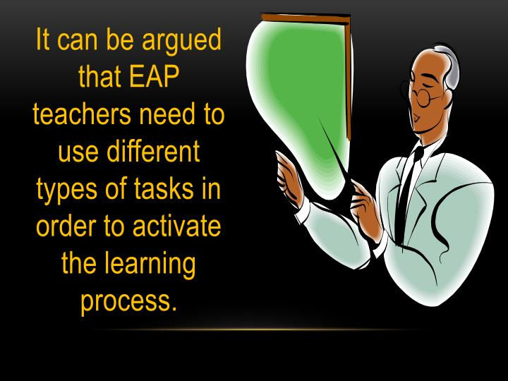 It can be argued that EAP teachers need to use different types of tasks in order to activate the learning process.