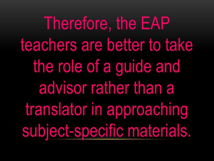 Therefore, the EAP teachers are better to take the role of a guide and advisor rather than a translator in approaching subject-specific materials.