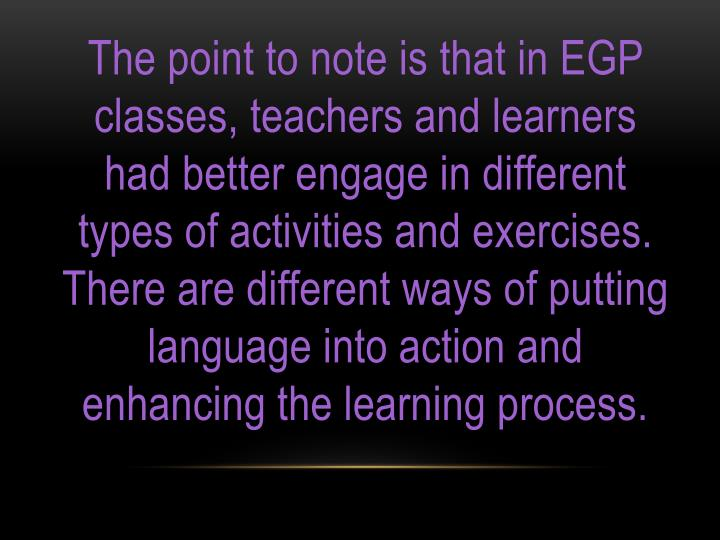 The point to note is that in EGP classes, teachers and learners had better engage in different types of activities and exercises. There are different ways of putting language into action and enhancing the learning process.