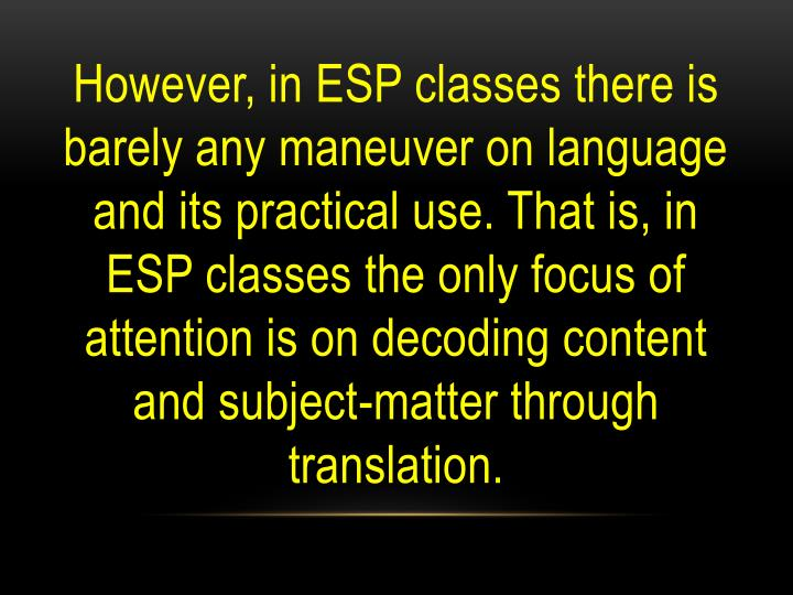 However, in ESP classes there is barely any maneuver on language and its practical use. That is, in ESP classes the only focus of attention is on decoding content and subject-matter through translation.