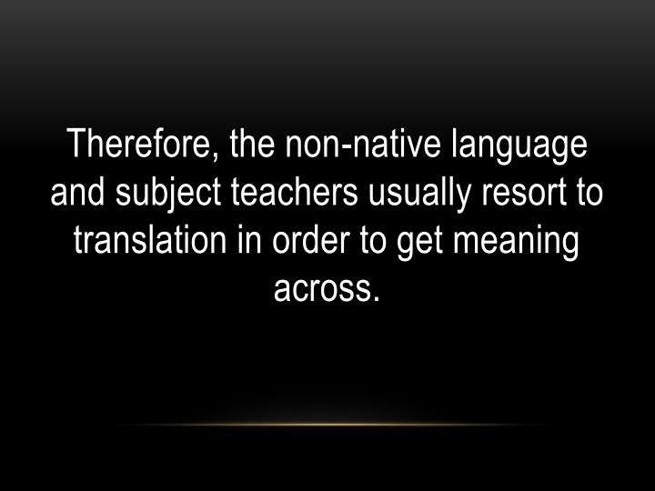 Therefore, the non-native language and subject teachers usually resort to translation in order to get meaning across.
