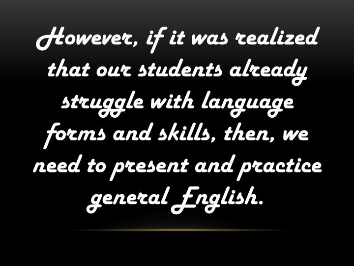 However, if it was realized that our students already struggle with language forms and skills, then, we need to present and practice general English.