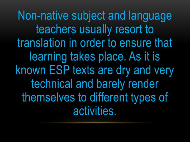 Non-native subject and language teachers usually resort to translation in order to ensure that learning takes place. As it is known ESP texts are dry and very technical and barely render themselves to different types of activities.