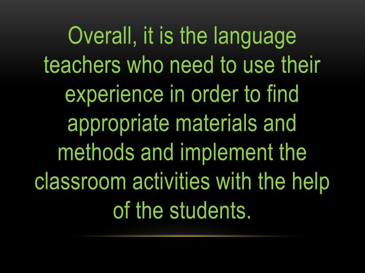 Overall, it is the language teachers who need to use their experience in order to find appropriate materials and methods and implement the classroom activities with the help of the students.