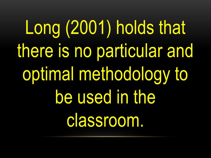 Long (2001) holds that there is no particular and optimal methodology to be used in the classroom.