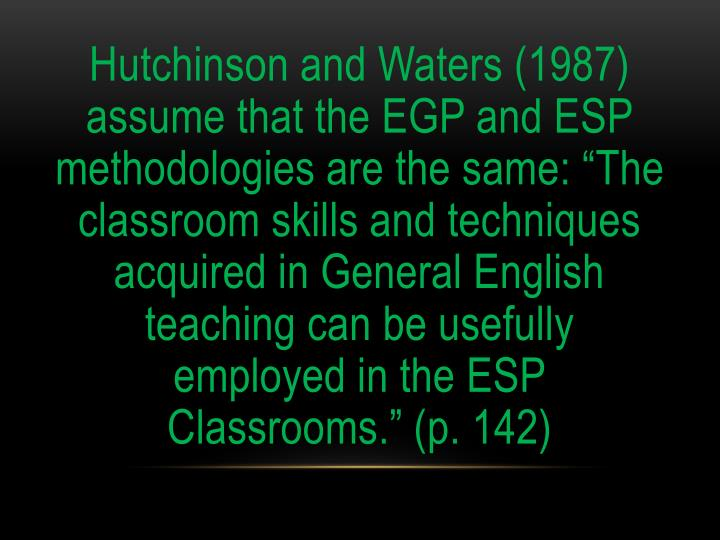 "Hutchinson and Waters (1987) assume that the EGP and ESP methodologies are the same: ""The classroom skills and techniques acquired in General English teaching can be usefully employed in the ESP Classrooms."" (p. 142)"