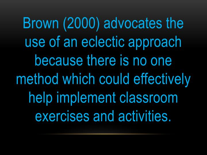 Brown (2000) advocates the use of an eclectic approach because there is no one method which could effectively help implement classroom exercises and activities.