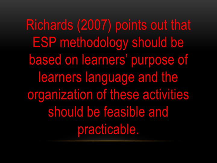 Richards (2007) points out that ESP methodology should be based on learners' purpose of learners language and the organization of these activities should be feasible and practicable.