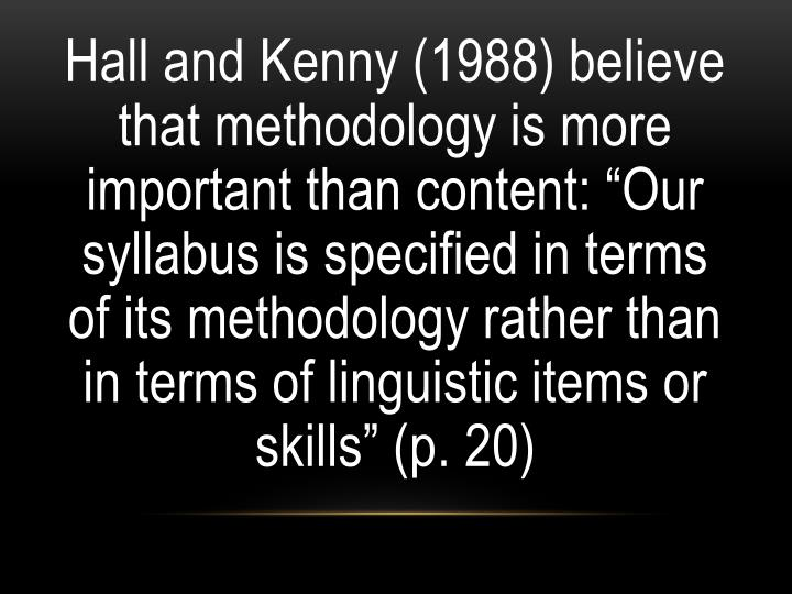 "Hall and Kenny (1988) believe that methodology is more important than content: ""Our syllabus is specified in terms of its methodology rather than in terms of linguistic items or skills"" (p. 20)"