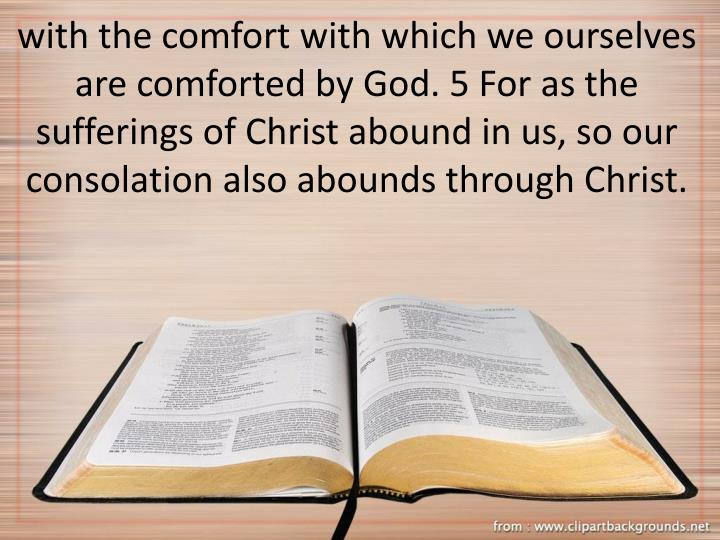 with the comfort with which we ourselves are comforted by God. 5 For as the sufferings of Christ abound in us, so our consolation also abounds through Christ.