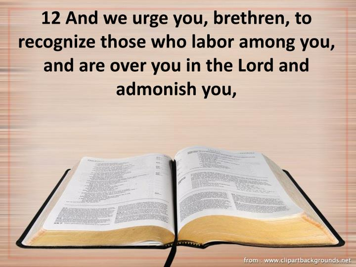 12 And we urge you, brethren, to recognize those who labor among you, and are over you in the Lord and admonish you,