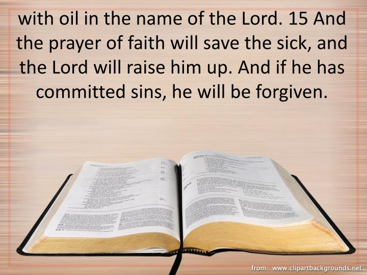 with oil in the name of the Lord. 15 And the prayer of faith will save the sick, and the Lord will raise him up. And if he has committed sins, he will be forgiven.