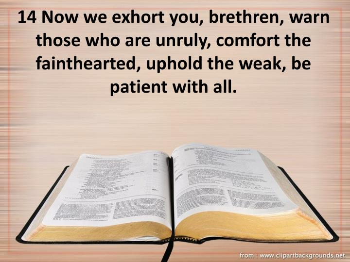 14 Now we exhort you, brethren, warn those who are unruly, comfort the fainthearted, uphold the weak, be patient with all.