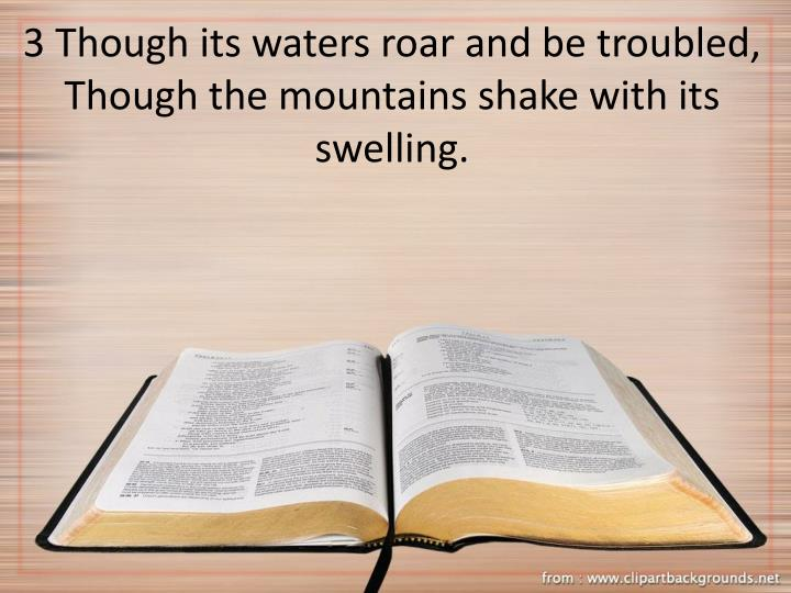 3 Though its waters roar and be troubled, Though the mountains shake with its swelling.