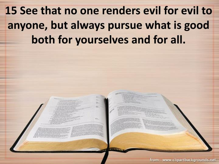 15 See that no one renders evil for evil to anyone, but always pursue what is good both for yourselves and for all.