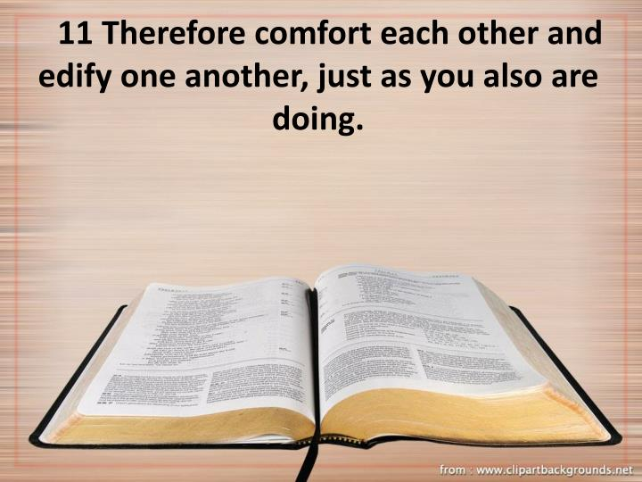11 Therefore comfort each other and edify one another, just as you also are doing.