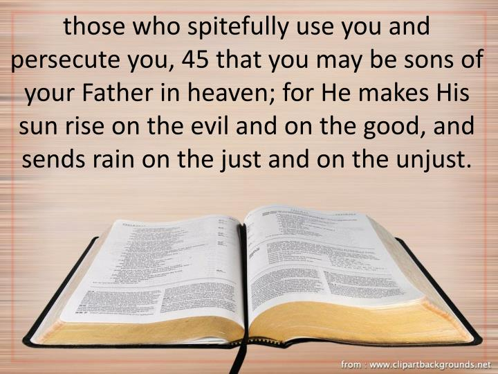 those who spitefully use you and persecute you, 45 that you may be sons of your Father in heaven; for He makes His sun rise on the evil and on the good, and sends rain on the just and on the unjust.
