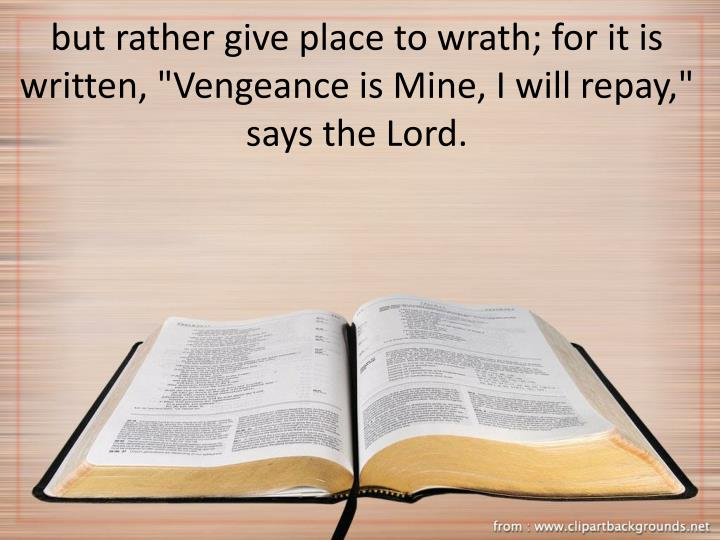 "but rather give place to wrath; for it is written, ""Vengeance is Mine, I will repay,"" says the Lord."