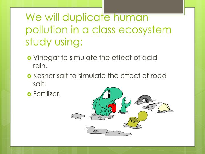 We will duplicate human pollution in a class ecosystem study using: