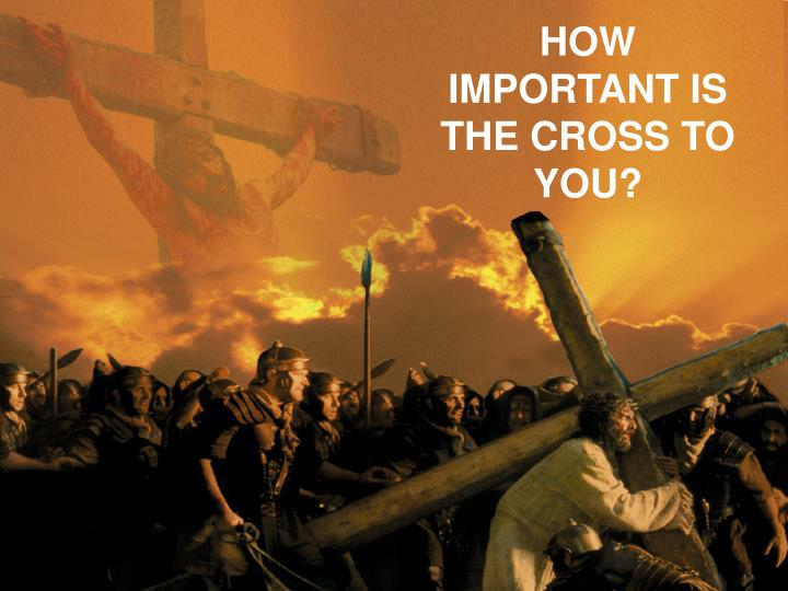 HOW IMPORTANT IS THE CROSS TO YOU?