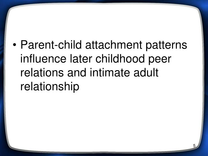Parent-child attachment patterns influence later childhood peer relations and intimate adult relationship