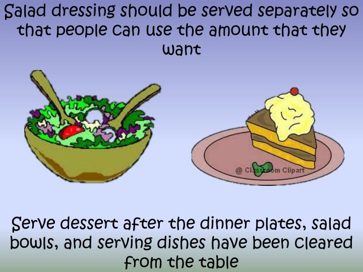 Salad dressing should be served separately so that people can use the amount that they want