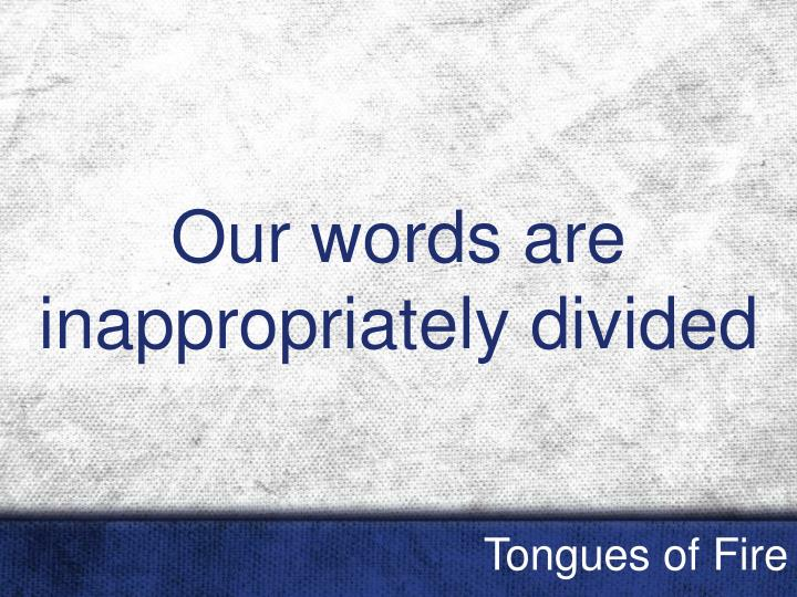 Our words are inappropriately divided
