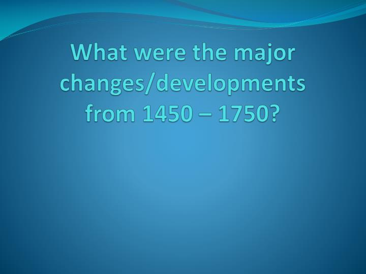 What were the major changes developments from 1450 1750