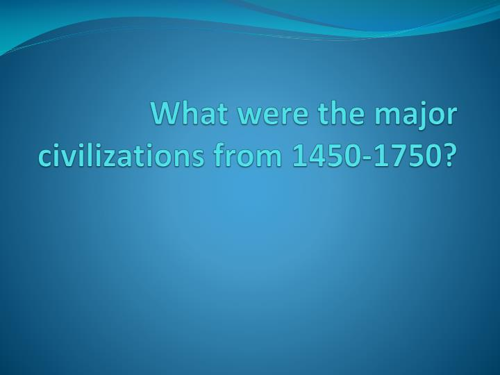 What were the major civilizations from 1450-1750?