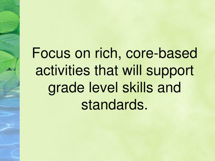 Focus on rich, core-based activities that will support grade level skills and standards.