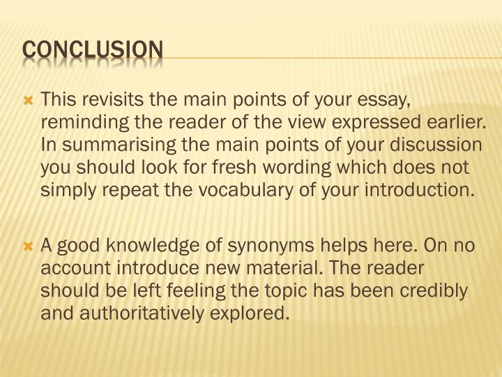 This revisits the main points of your essay, reminding the reader of the view expressed earlier. In summarising the main points of your discussion you should look for fresh wording which does not simply repeat the vocabulary of your introduction.