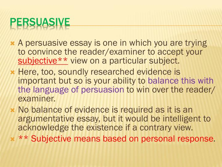 A persuasive essay is one in which you are trying to convince the reader/examiner to accept your