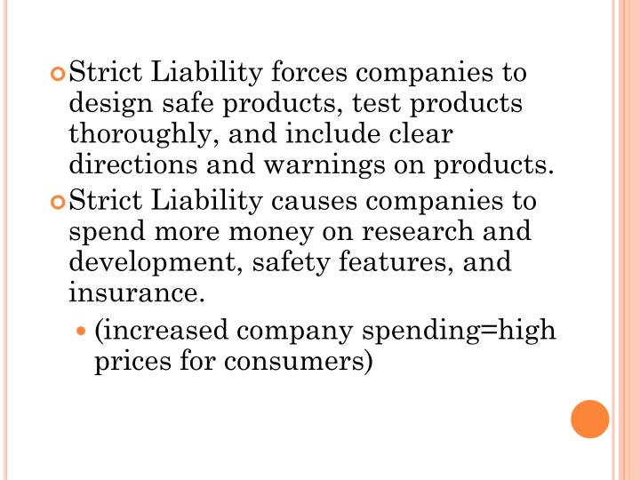 Strict Liability forces companies to design safe products, test products thoroughly, and include clear directions and warnings on products.