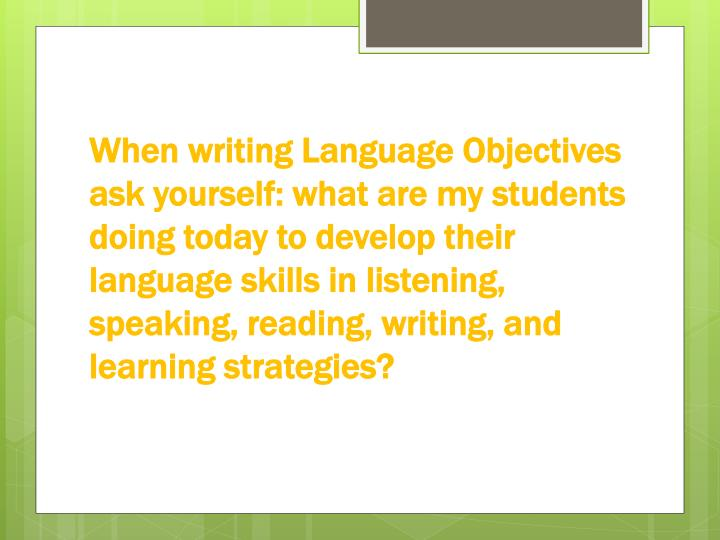 When writing Language Objectives ask yourself: what are my students doing today to develop their language skills in listening, speaking, reading, writing, and learning strategies?