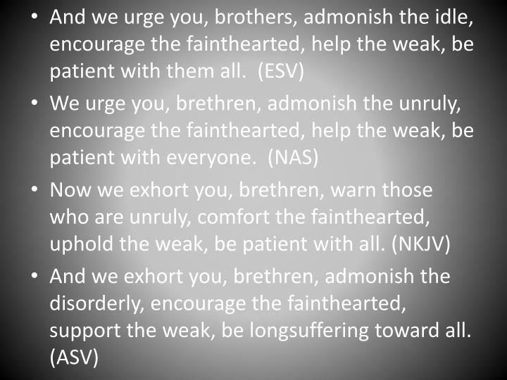And we urge you, brothers, admonish the idle, encourage the fainthearted, help the weak, be patient with them all
