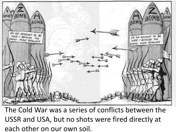 The Cold War was a series of conflicts between the USSR and USA, but no shots were fired directly at each other on our own soil.