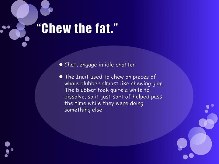 """Chew the fat."""