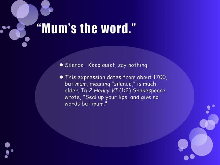 """Mum's the word."""