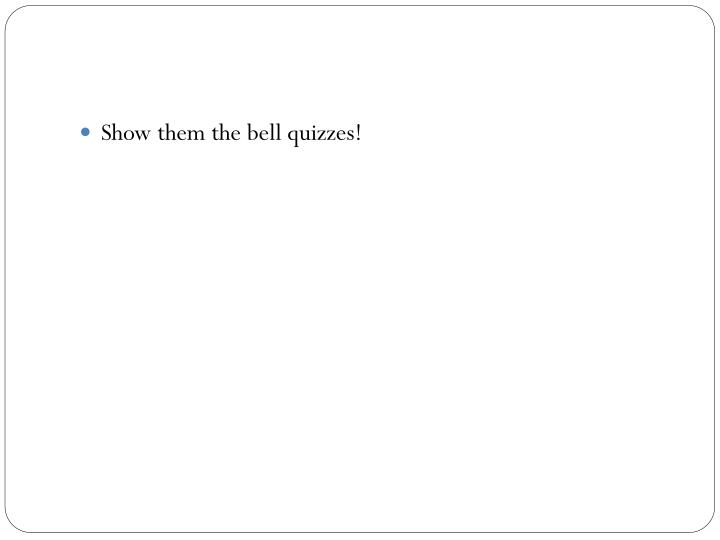 Show them the bell quizzes!