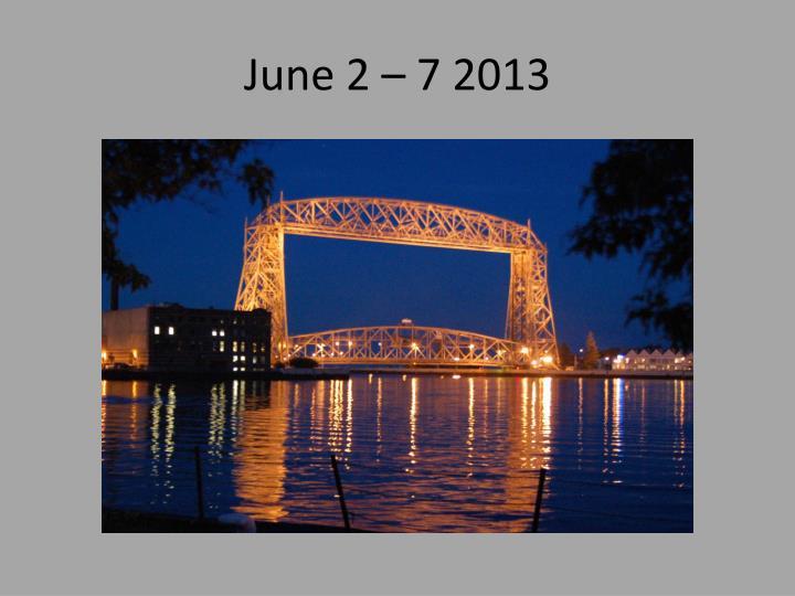 June 2 – 7 2013
