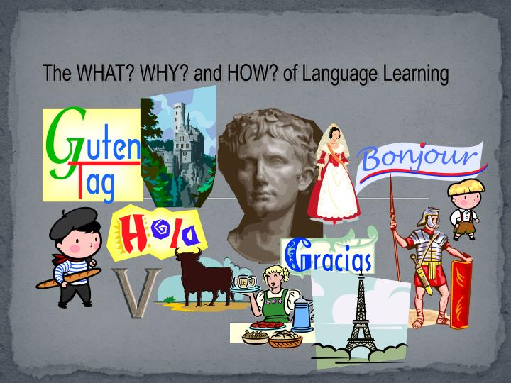 The WHAT? WHY? and HOW? of Language Learning