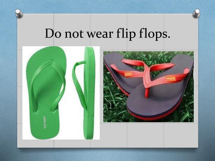 Do not wear flip flops.