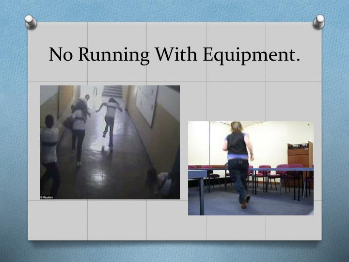 No running with equipment